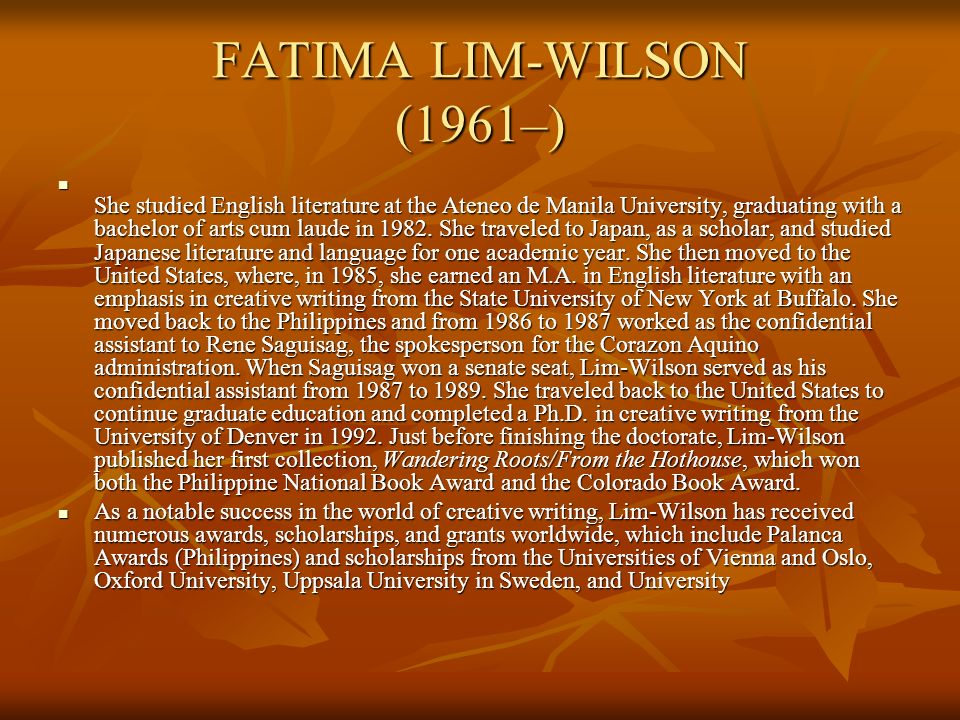 FATIMA LIM-WILSON (1961–) She studied English literature at the Ateneo de Manila University, graduating with a bachelor of arts cum laude in 1982. She