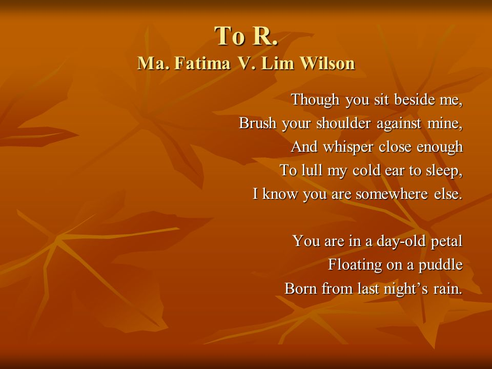 To R. Ma. Fatima V. Lim Wilson Though you sit beside me, Brush your shoulder against mine, And whisper close enough To lull my cold ear to sleep, I kn