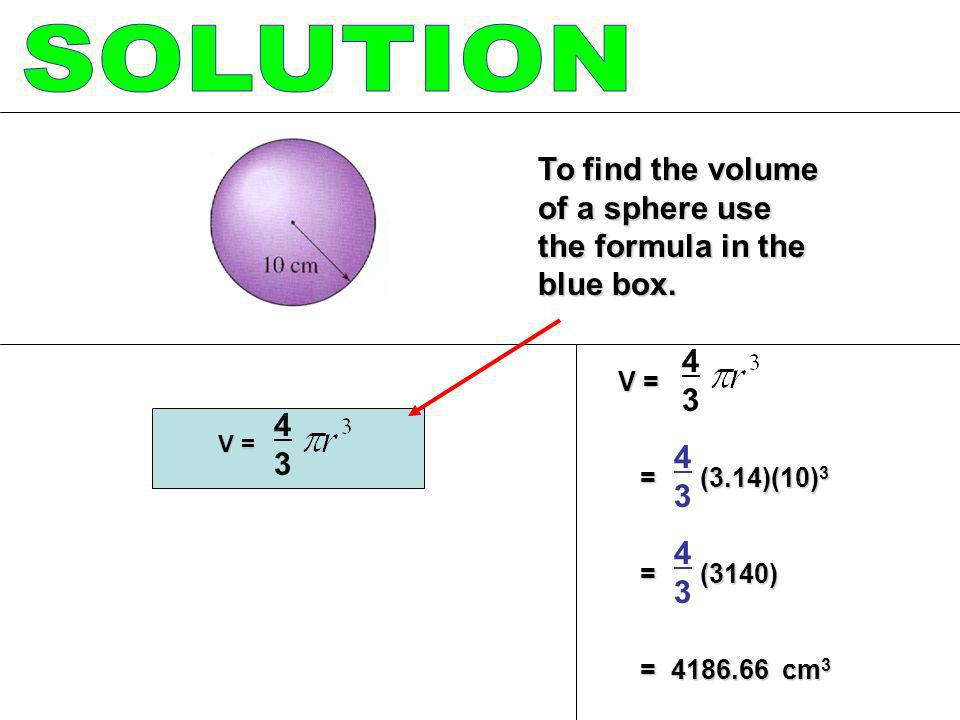 V = = (3.14)(10) 3 = (3.14)(10) 3 = (3140) = (3140) = 4186.66 cm 3 = 4186.66 cm 3 V = 4343 To find the volume of a sphere use the formula in the blue
