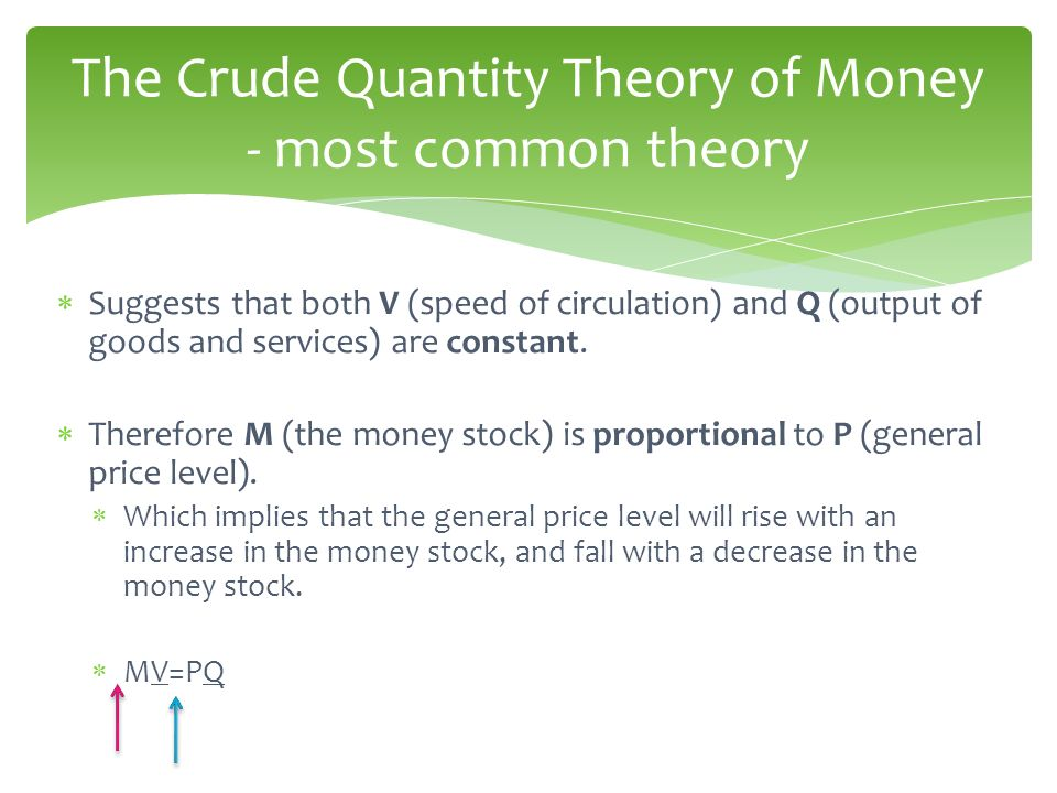 Suggests that both V (speed of circulation) and Q (output of goods and services) are constant. Therefore M (the money stock) is proportional to P (gen