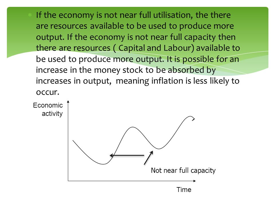 If the economy is not near full utilisation, the there are resources available to be used to produce more output. If the economy is not near full capa
