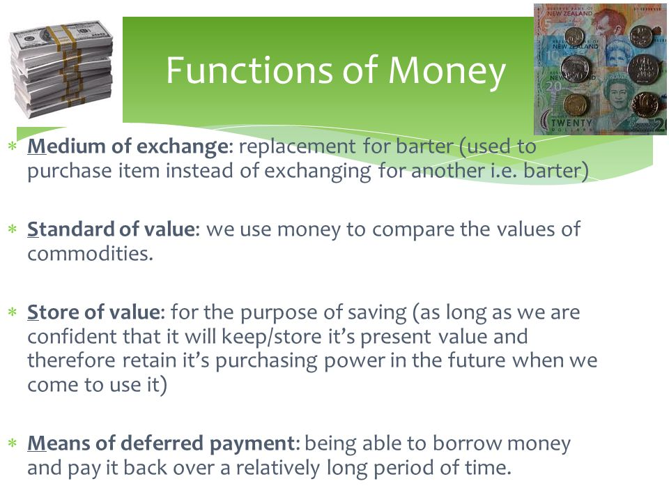 Medium of exchange: replacement for barter (used to purchase item instead of exchanging for another i.e. barter) Standard of value: we use money to co