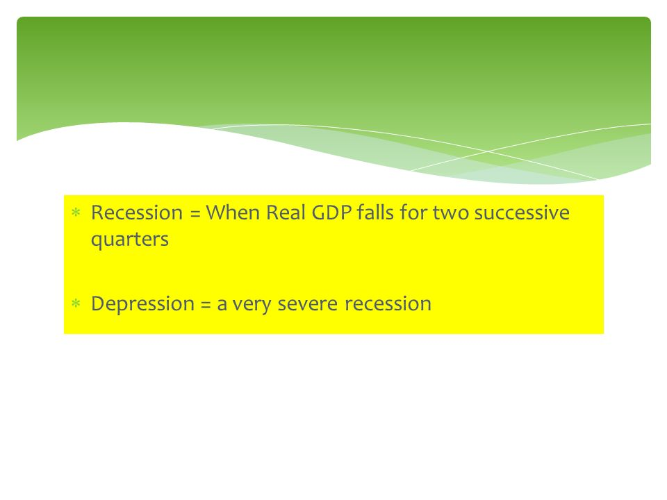 Recession = When Real GDP falls for two successive quarters Depression = a very severe recession
