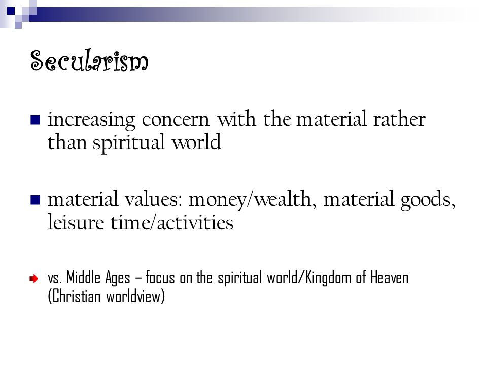 Secularism increasing concern with the material rather than spiritual world material values: money/wealth, material goods, leisure time/activities vs.