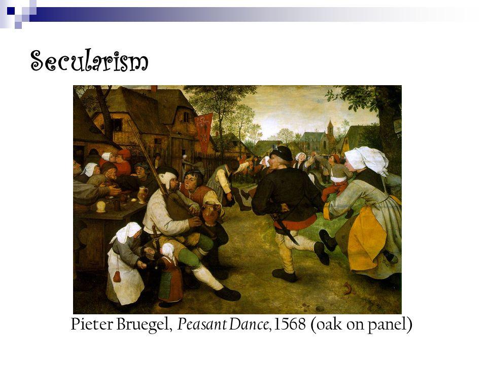 Secularism Pieter Bruegel, Peasant Dance, 1568 (oak on panel)