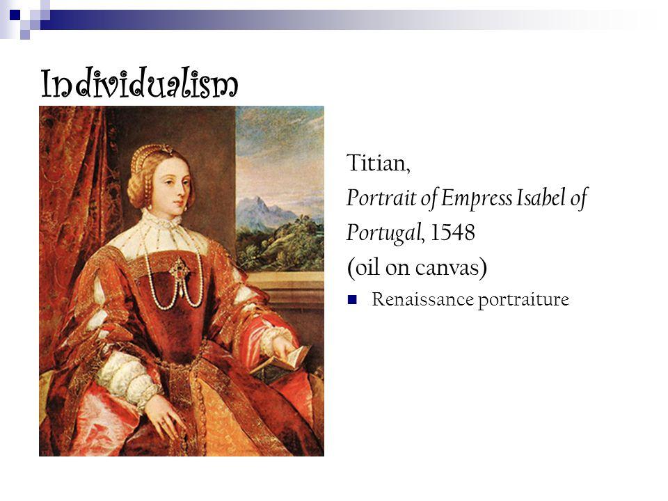 Individualism Titian, Portrait of Empress Isabel of Portugal, 1548 (oil on canvas) Renaissance portraiture