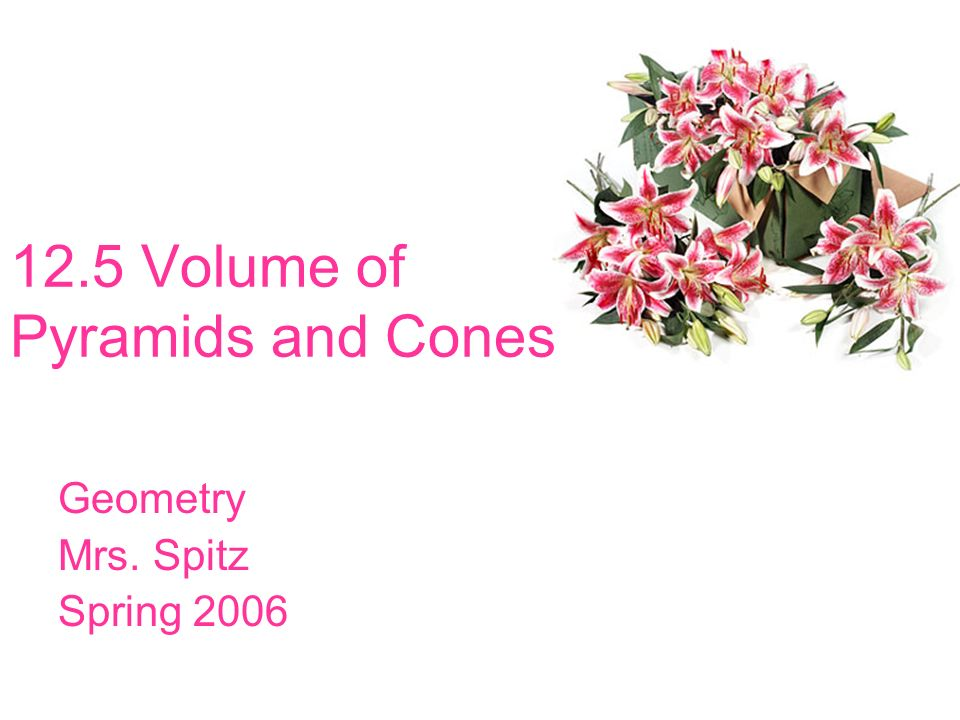 12.5 Volume of Pyramids and Cones Geometry Mrs. Spitz Spring 2006