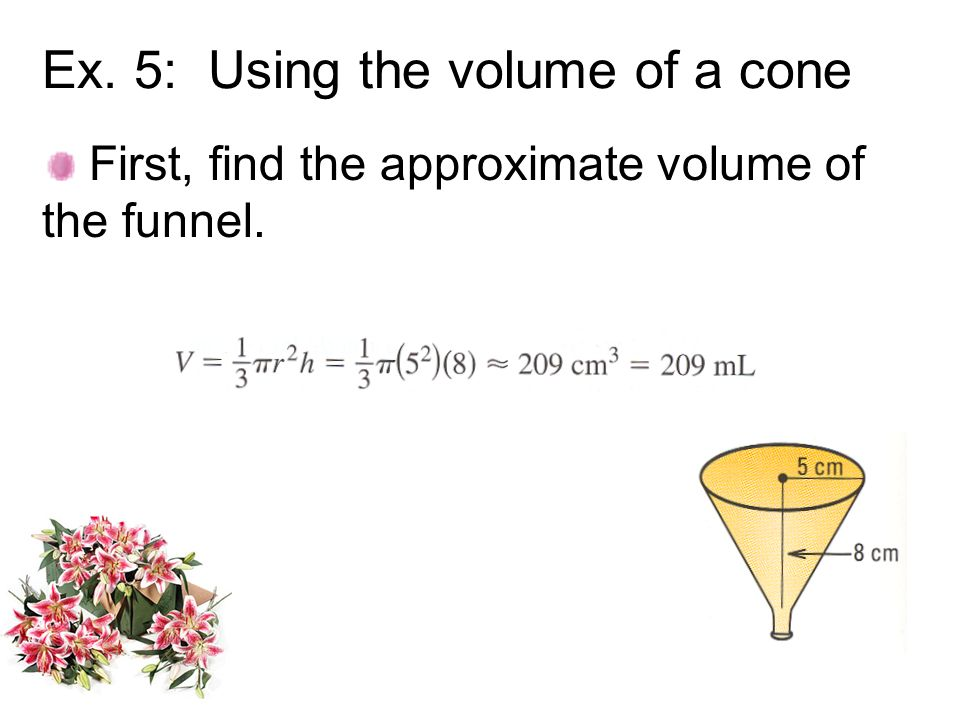 Ex. 5: Using the volume of a cone First, find the approximate volume of the funnel.