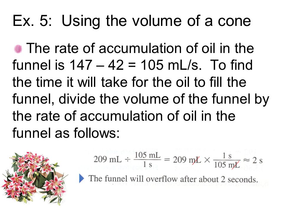 Ex. 5: Using the volume of a cone The rate of accumulation of oil in the funnel is 147 – 42 = 105 mL/s. To find the time it will take for the oil to f