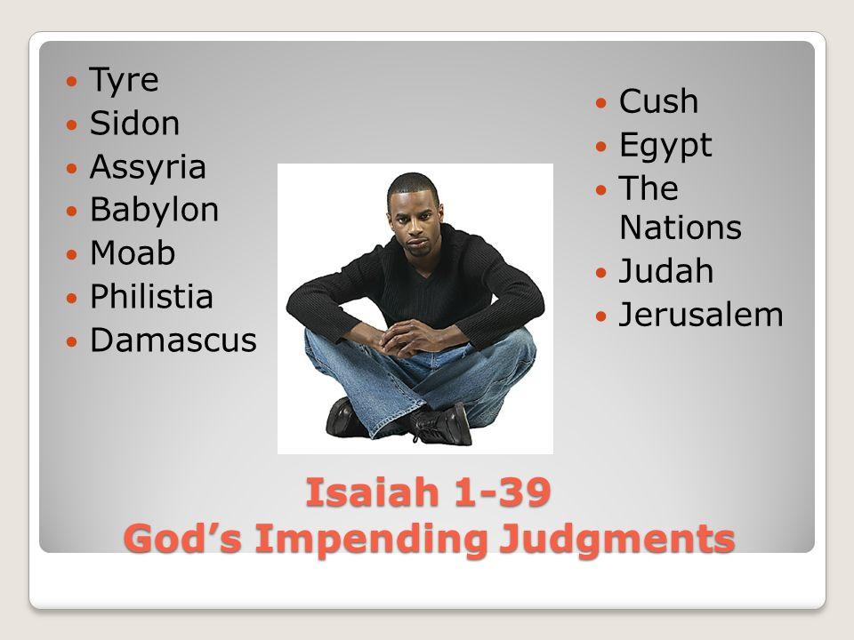 Isaiah 1-39 Gods Impending Judgments Tyre Sidon Assyria Babylon Moab Philistia Damascus Cush Egypt The Nations Judah Jerusalem
