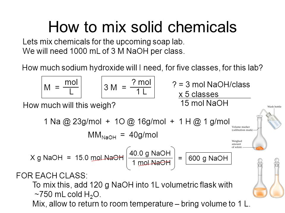 How to mix solid chemicals Lets mix chemicals for the upcoming soap lab. We will need 1000 mL of 3 M NaOH per class. How much sodium hydroxide will I