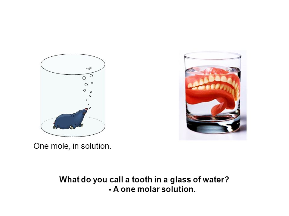 One mole, in solution. What do you call a tooth in a glass of water? - A one molar solution.