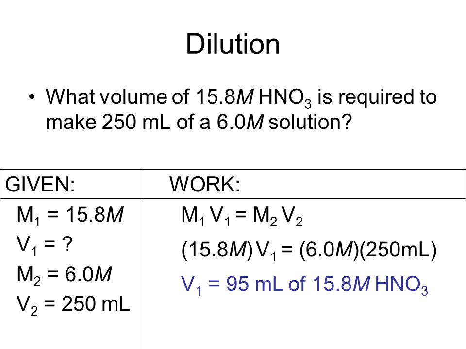 Dilution What volume of 15.8M HNO 3 is required to make 250 mL of a 6.0M solution? GIVEN: M 1 = 15.8M V 1 = ? M 2 = 6.0M V 2 = 250 mL WORK: M 1 V 1 =