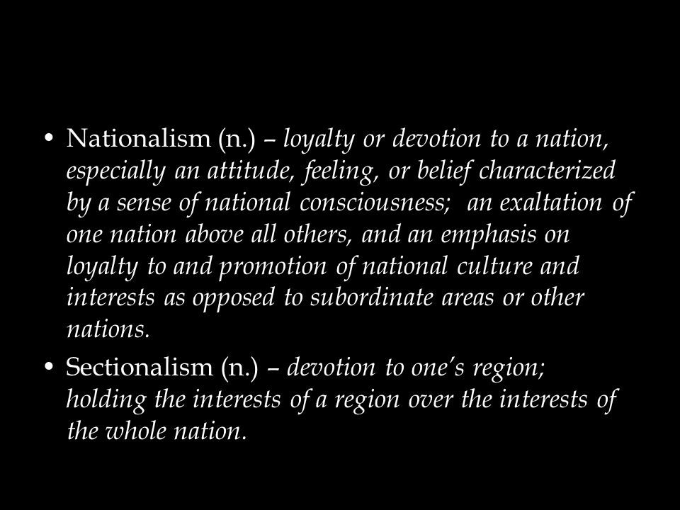 Nationalism (n.) – loyalty or devotion to a nation, especially an attitude, feeling, or belief characterized by a sense of national consciousness; an