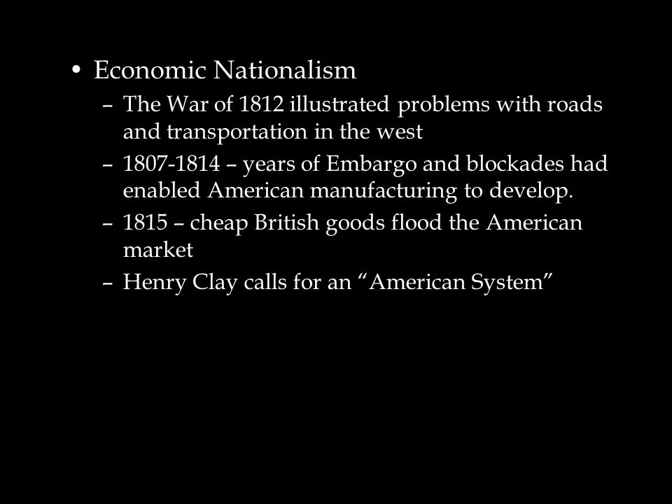 Economic Nationalism –The War of 1812 illustrated problems with roads and transportation in the west –1807-1814 – years of Embargo and blockades had e