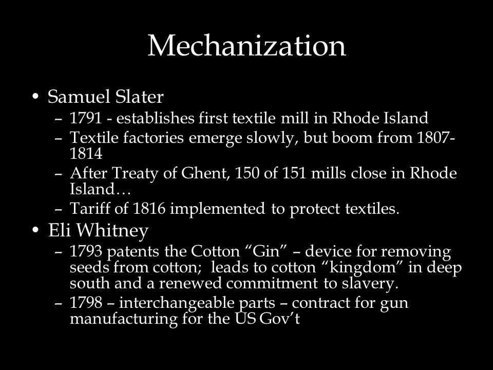 Mechanization Samuel Slater –1791 - establishes first textile mill in Rhode Island –Textile factories emerge slowly, but boom from 1807- 1814 –After T