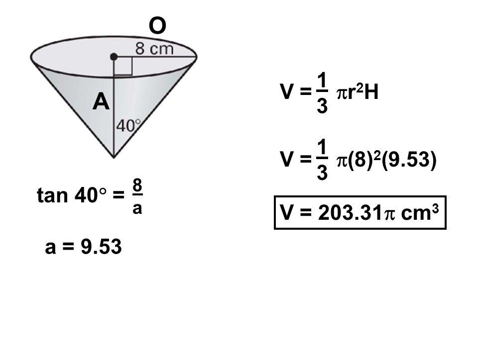 V = r 2 H 1313 V = (8) 2 (9.53) 1313 V = 203.31 cm 3 O A tan 40 = 8a8a a = 9.53