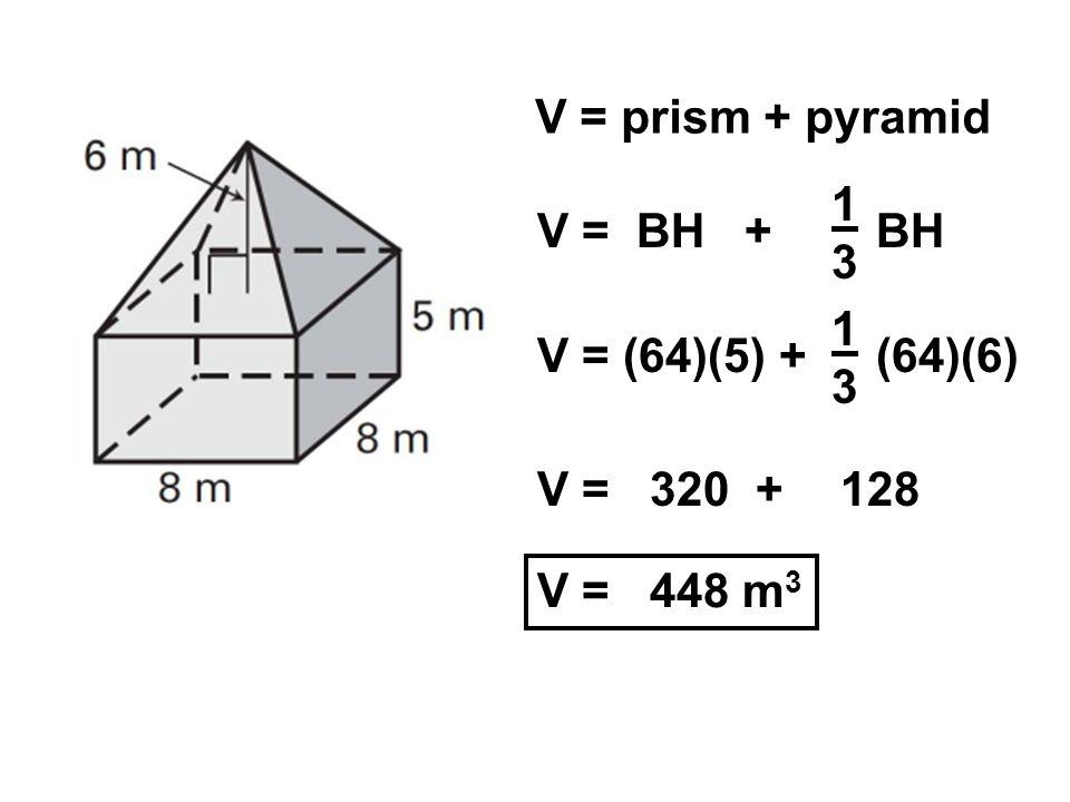 V = prism + pyramid V = BH + 1313 BH V = (64)(5) + 1313 (64)(6) V = 320 +128 V = 448 m 3