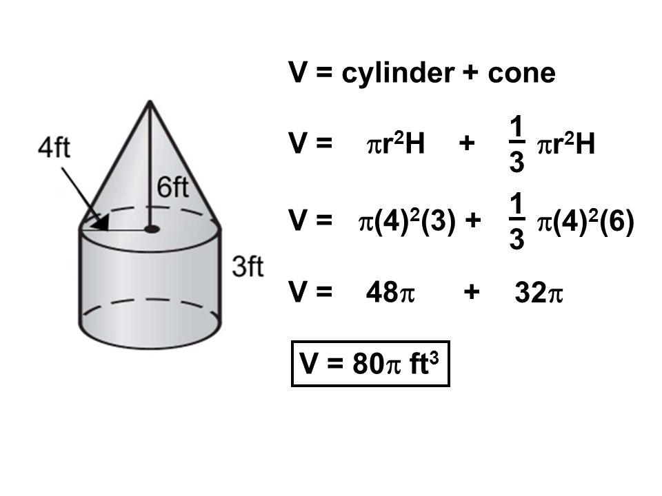V = cylinder + cone V = r 2 H + 1313 r 2 H V = (4) 2 (3) + 1313 (4) 2 (6) V = 48 + 32 V = 80 ft 3