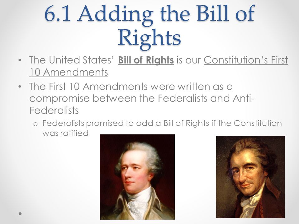 6.1 Adding the Bill of Rights The United States Bill of Rights is our Constitutions First 10 Amendments The First 10 Amendments were written as a comp