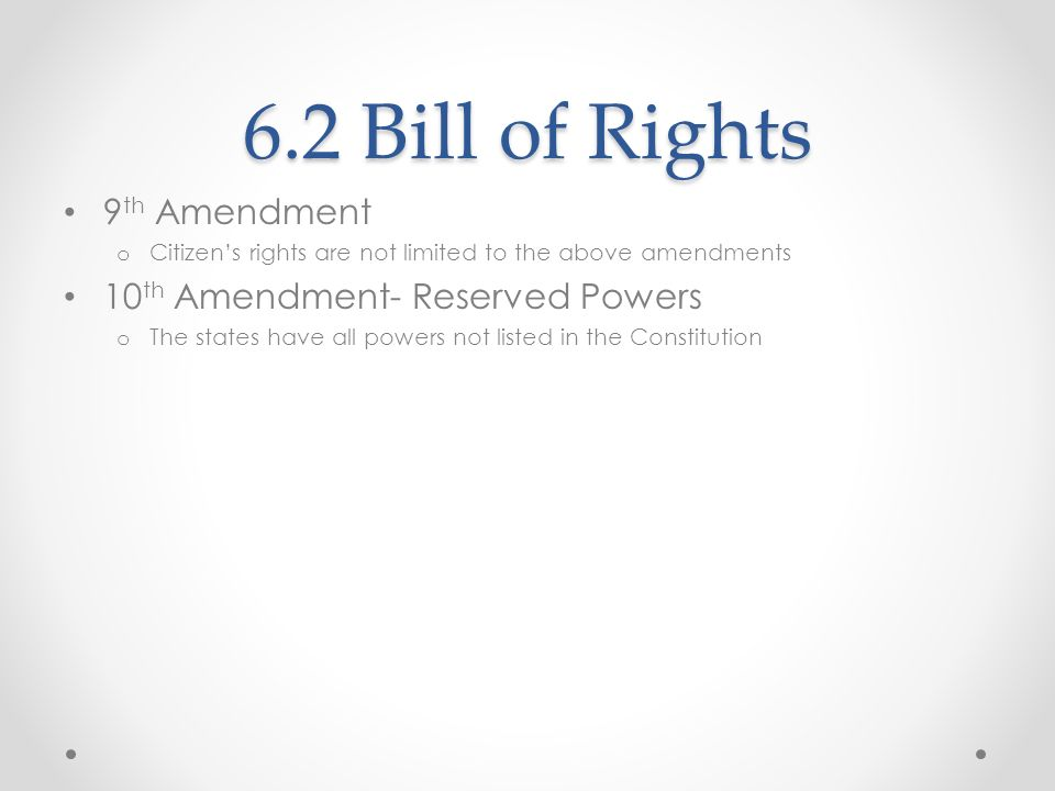 6.2 Bill of Rights 9 th Amendment o Citizens rights are not limited to the above amendments 10 th Amendment- Reserved Powers o The states have all pow