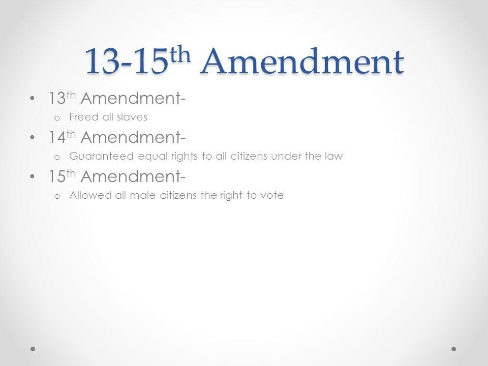 13-15 th Amendment 13 th Amendment- o Freed all slaves 14 th Amendment- o Guaranteed equal rights to all citizens under the law 15 th Amendment- o All