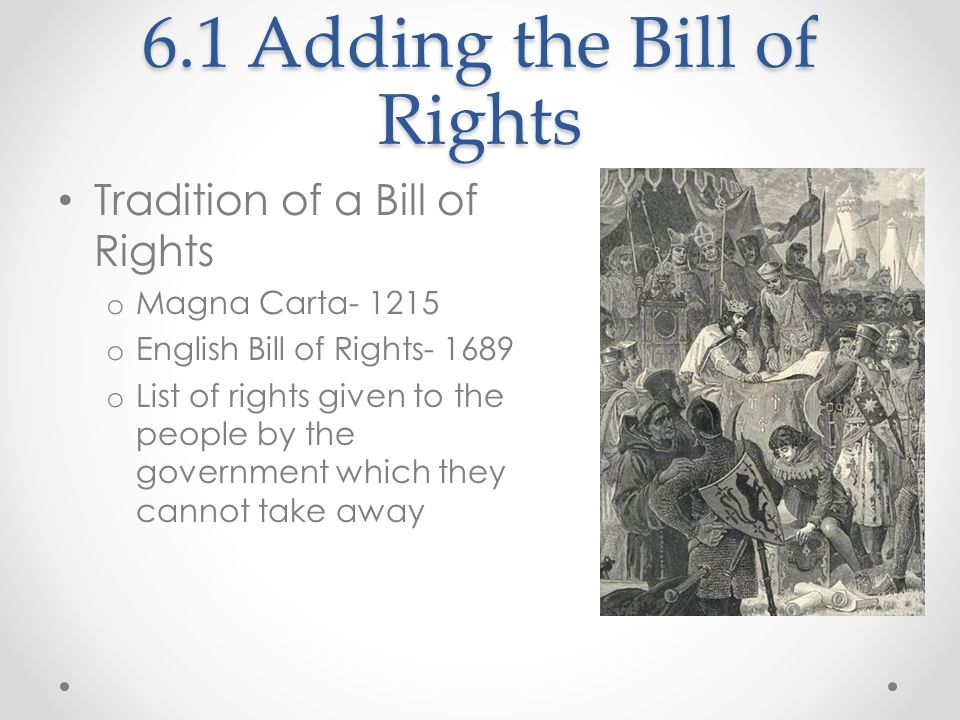6.1 Adding the Bill of Rights Tradition of a Bill of Rights o Magna Carta- 1215 o English Bill of Rights- 1689 o List of rights given to the people by