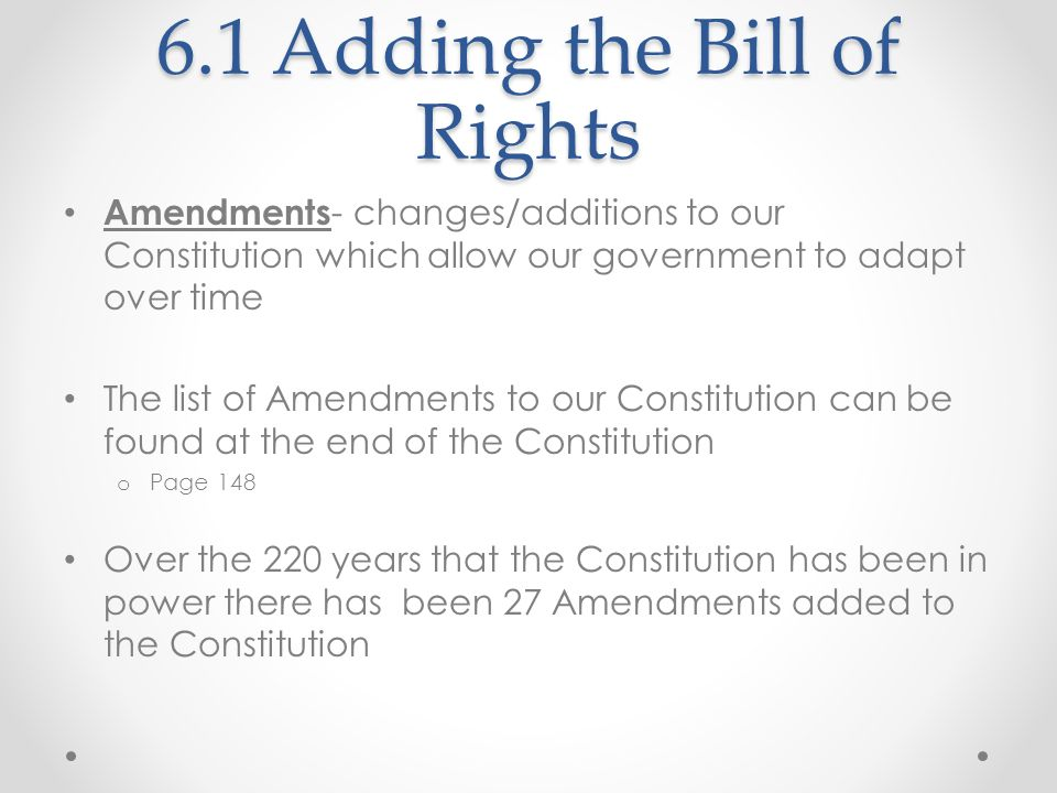 6.1 Adding the Bill of Rights Amendments - changes/additions to our Constitution which allow our government to adapt over time The list of Amendments