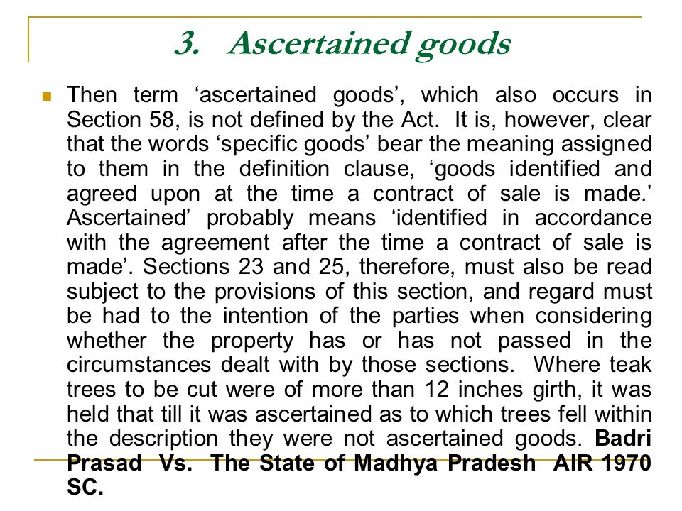 3. Ascertained goods Then term ascertained goods, which also occurs in Section 58, is not defined by the Act. It is, however, clear that the words spe