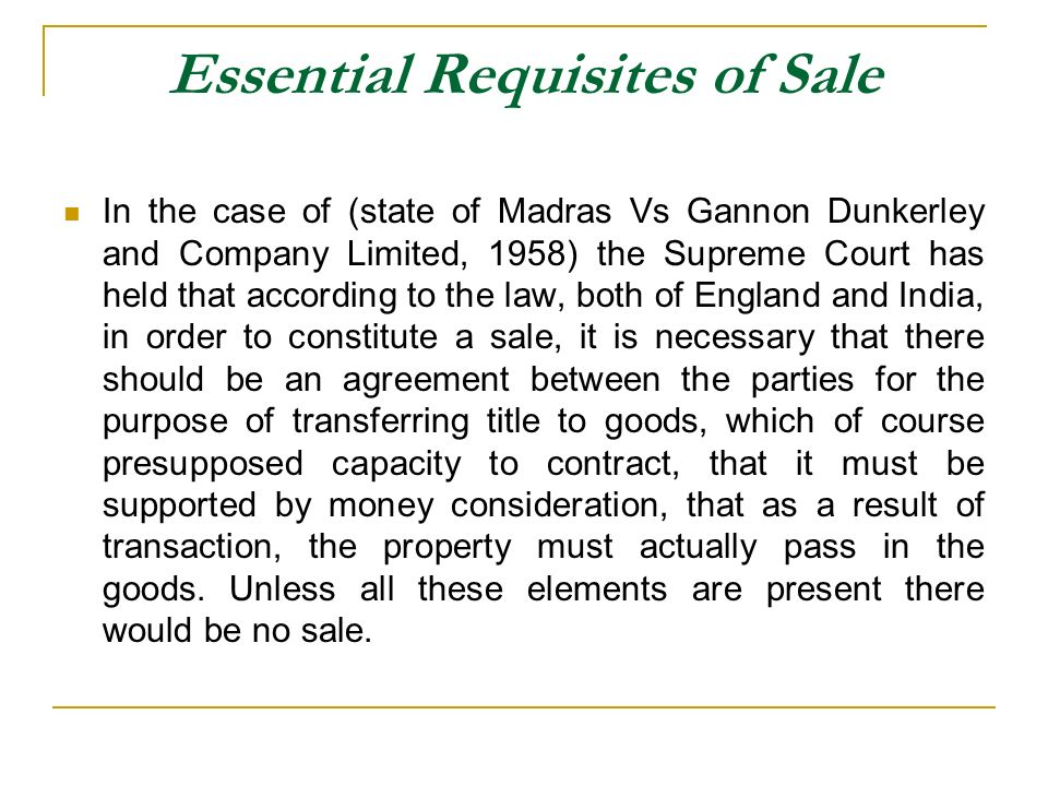 Essential Requisites of Sale In the case of (state of Madras Vs Gannon Dunkerley and Company Limited, 1958) the Supreme Court has held that according