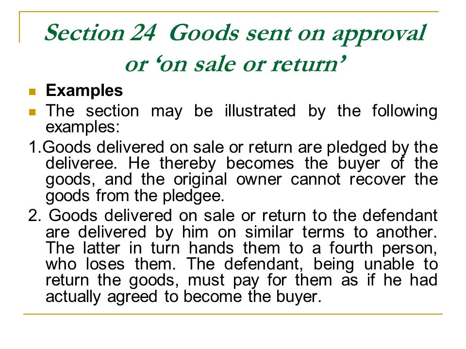 Section 24 Goods sent on approval or on sale or return Examples The section may be illustrated by the following examples: 1.Goods delivered on sale or