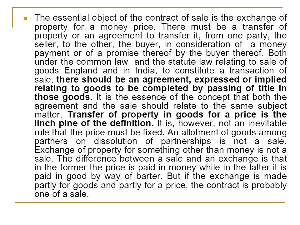The essential object of the contract of sale is the exchange of property for a money price. There must be a transfer of property or an agreement to tr