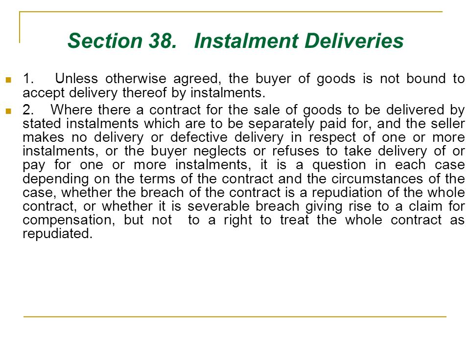Section 38. Instalment Deliveries 1. Unless otherwise agreed, the buyer of goods is not bound to accept delivery thereof by instalments. 2. Where ther