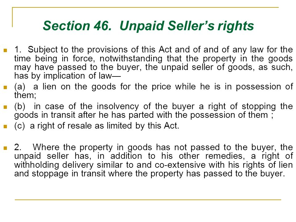 Section 46. Unpaid Sellers rights 1. Subject to the provisions of this Act and of and of any law for the time being in force, notwithstanding that the