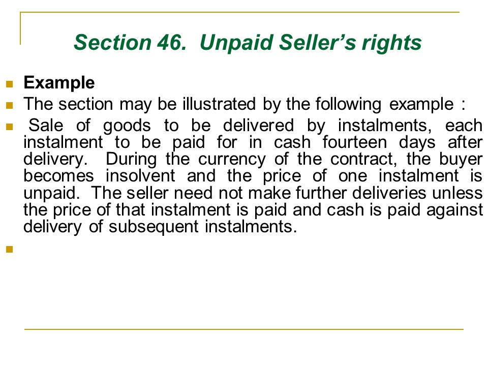 Section 46. Unpaid Sellers rights Example The section may be illustrated by the following example : Sale of goods to be delivered by instalments, each