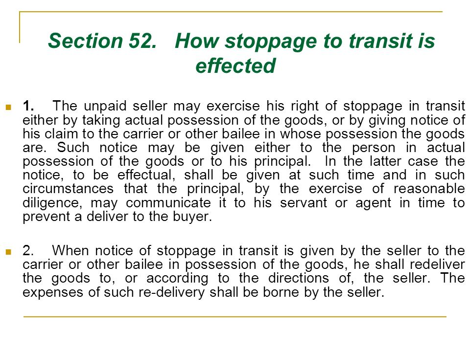 Section 52. How stoppage to transit is effected 1. The unpaid seller may exercise his right of stoppage in transit either by taking actual possession