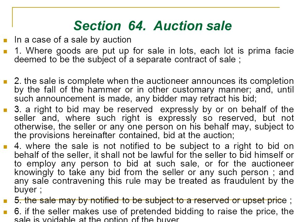 Section 64. Auction sale In a case of a sale by auction 1. Where goods are put up for sale in lots, each lot is prima facie deemed to be the subject o