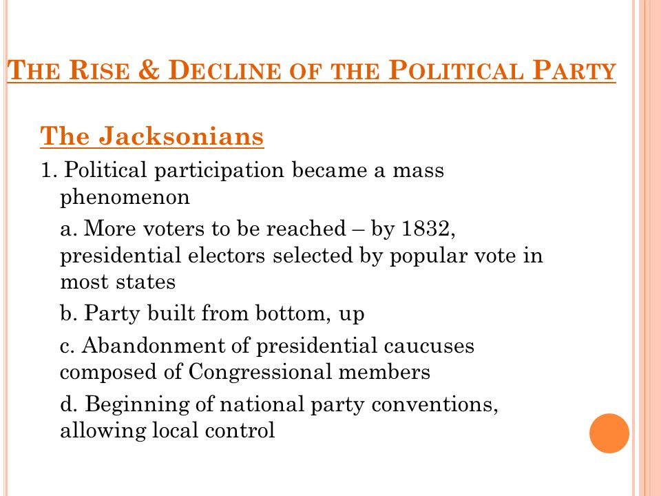 T HE R ISE & D ECLINE OF THE P OLITICAL P ARTY The Jacksonians 1. Political participation became a mass phenomenon a. More voters to be reached – by 1