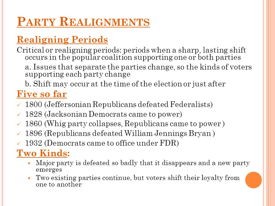 P ARTY R EALIGNMENTS Realigning Periods Critical or realigning periods: periods when a sharp, lasting shift occurs in the popular coalition supporting one or both parties a.
