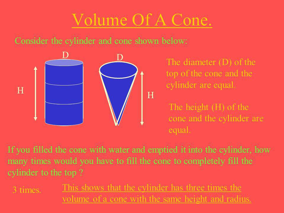 Volume Of A Cone. Consider the cylinder and cone shown below: The diameter (D) of the top of the cone and the cylinder are equal. D D The height (H) o