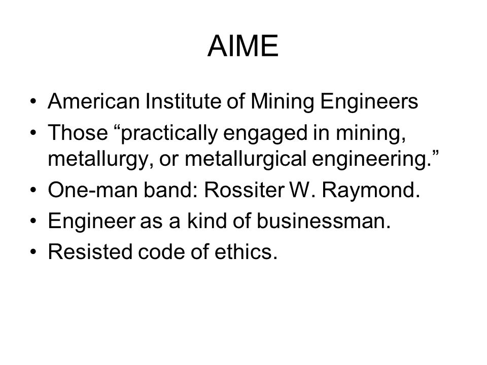 AIME American Institute of Mining Engineers Those practically engaged in mining, metallurgy, or metallurgical engineering.