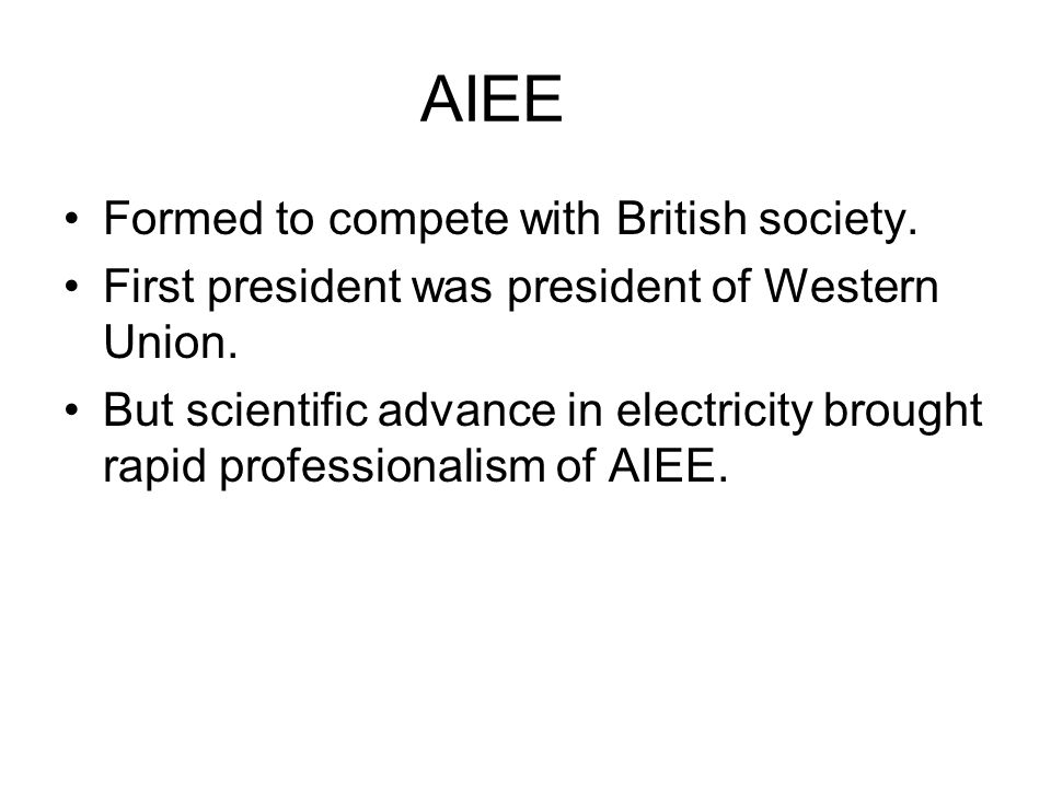 AIEE Formed to compete with British society.First president was president of Western Union.