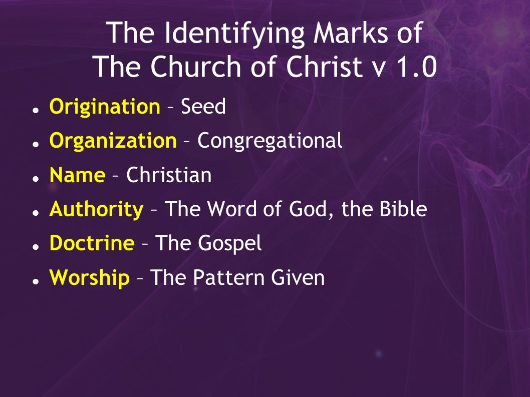 The Identifying Marks of The Church of Christ v 1.0 Origination – Seed Organization – Congregational Name – Christian Authority – The Word of God, the Bible Doctrine – The Gospel Worship – The Pattern Given