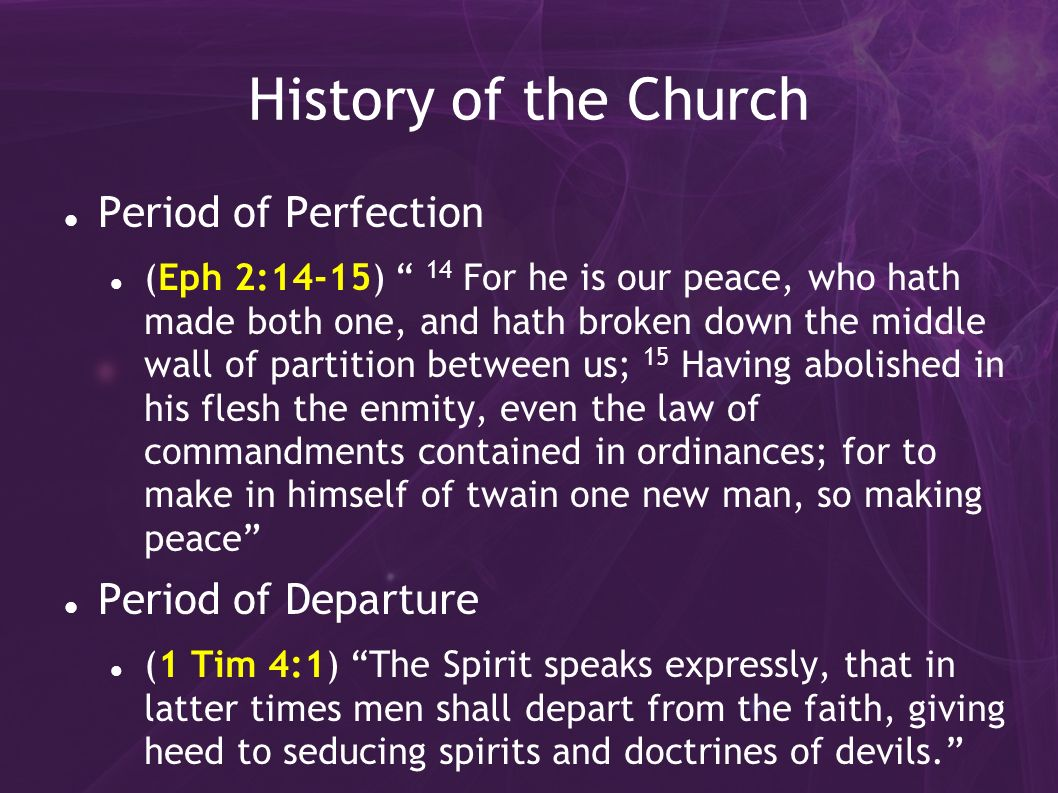 History of the Church Period of Perfection (Eph 2:14-15) 14 For he is our peace, who hath made both one, and hath broken down the middle wall of partition between us; 15 Having abolished in his flesh the enmity, even the law of commandments contained in ordinances; for to make in himself of twain one new man, so making peace Period of Departure (1 Tim 4:1) The Spirit speaks expressly, that in latter times men shall depart from the faith, giving heed to seducing spirits and doctrines of devils.
