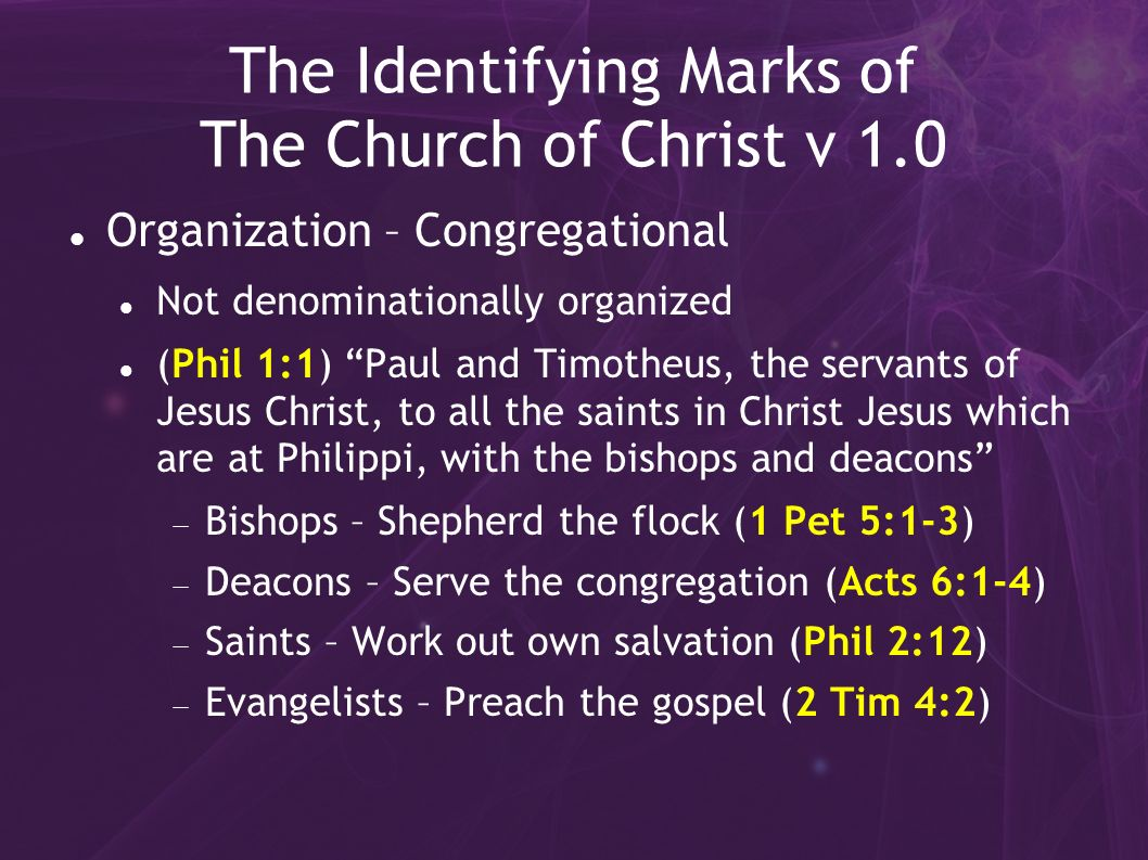 The Identifying Marks of The Church of Christ v 1.0 Organization – Congregational Not denominationally organized (Phil 1:1) Paul and Timotheus, the servants of Jesus Christ, to all the saints in Christ Jesus which are at Philippi, with the bishops and deacons Bishops – Shepherd the flock (1 Pet 5:1-3) Deacons – Serve the congregation (Acts 6:1-4) Saints – Work out own salvation (Phil 2:12) Evangelists – Preach the gospel (2 Tim 4:2)