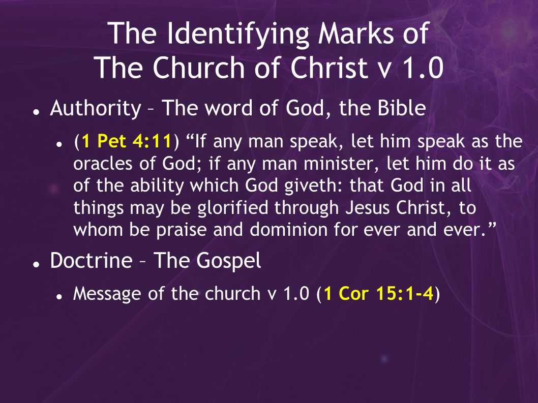 The Identifying Marks of The Church of Christ v 1.0 Authority – The word of God, the Bible (1 Pet 4:11) If any man speak, let him speak as the oracles of God; if any man minister, let him do it as of the ability which God giveth: that God in all things may be glorified through Jesus Christ, to whom be praise and dominion for ever and ever.
