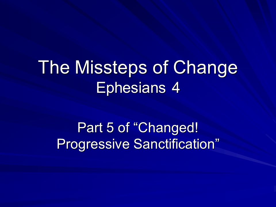 The Missteps of Change Ephesians 4 Part 5 of Changed! Progressive Sanctification