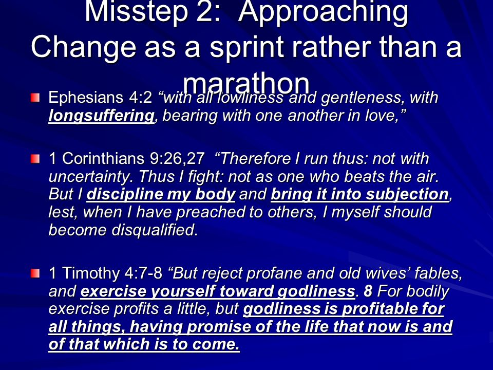 Misstep 2: Approaching Change as a sprint rather than a marathon Ephesians 4:2 with all lowliness and gentleness, with longsuffering, bearing with one another in love, 1 Corinthians 9:26,27 Therefore I run thus: not with uncertainty.