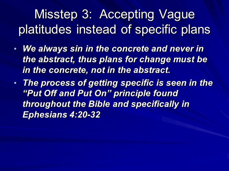 Misstep 3: Accepting Vague platitudes instead of specific plans We always sin in the concrete and never in the abstract, thus plans for change must be in the concrete, not in the abstract.
