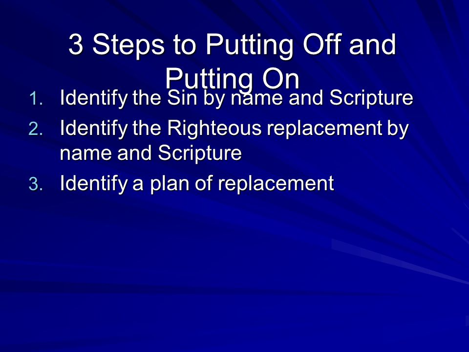 3 Steps to Putting Off and Putting On 1. Identify the Sin by name and Scripture 2.